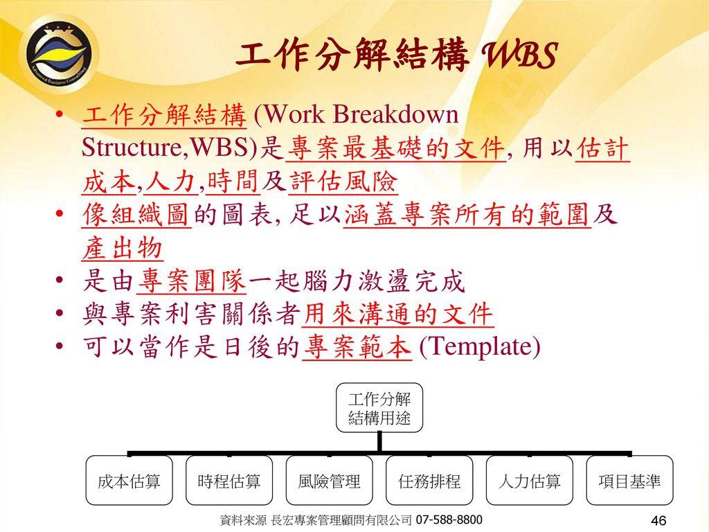 工作分解結構 WBS 工作分解結構 (Work Breakdown Structure,WBS)是專案最基礎的文件, 用以估計成本,人力,時間及評估風險. 像組織圖的圖表, 足以涵蓋專案所有的範圍及產出物.