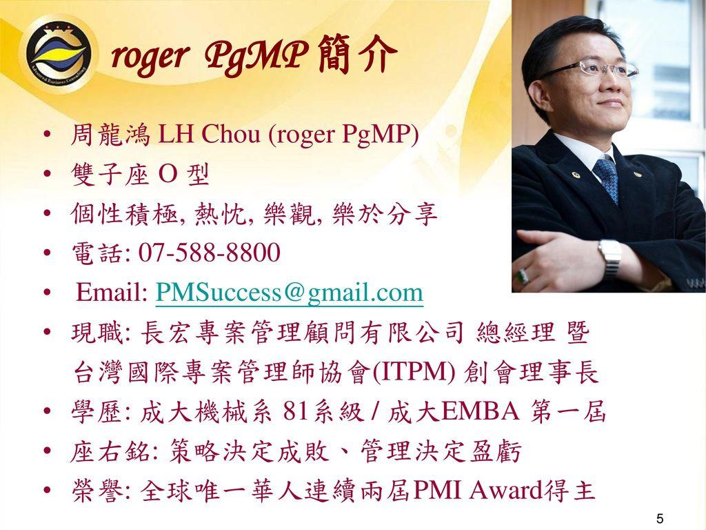 roger PgMP 簡介 周龍鴻 LH Chou (roger PgMP) 雙子座 O 型 個性積極, 熱忱, 樂觀, 樂於分享