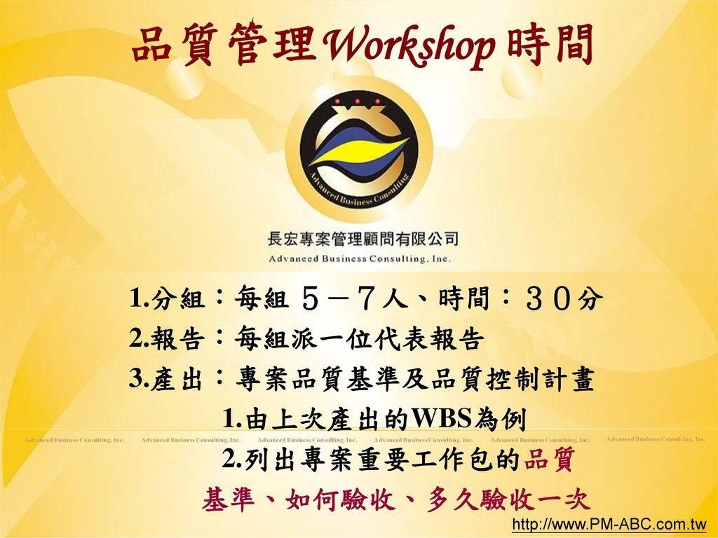 品質管理Workshop 時間 1.分組:每組 5-7人、時間:30分 2.報告:每組派一位代表報告 3.產出:專案品質基準及品質控制計畫