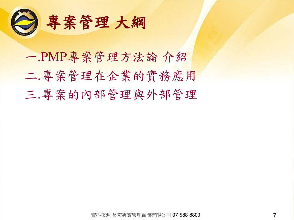 專案管理 大綱 一.PMP專案管理方法論 介紹 二.專案管理在企業的實務應用 三.專案的內部管理與外部管理