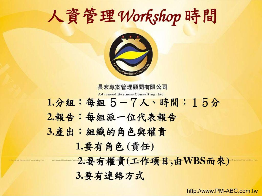 人資管理Workshop 時間 1.分組:每組 5-7人、時間:15分 2.報告:每組派一位代表報告 3.產出:組織的角色與權責