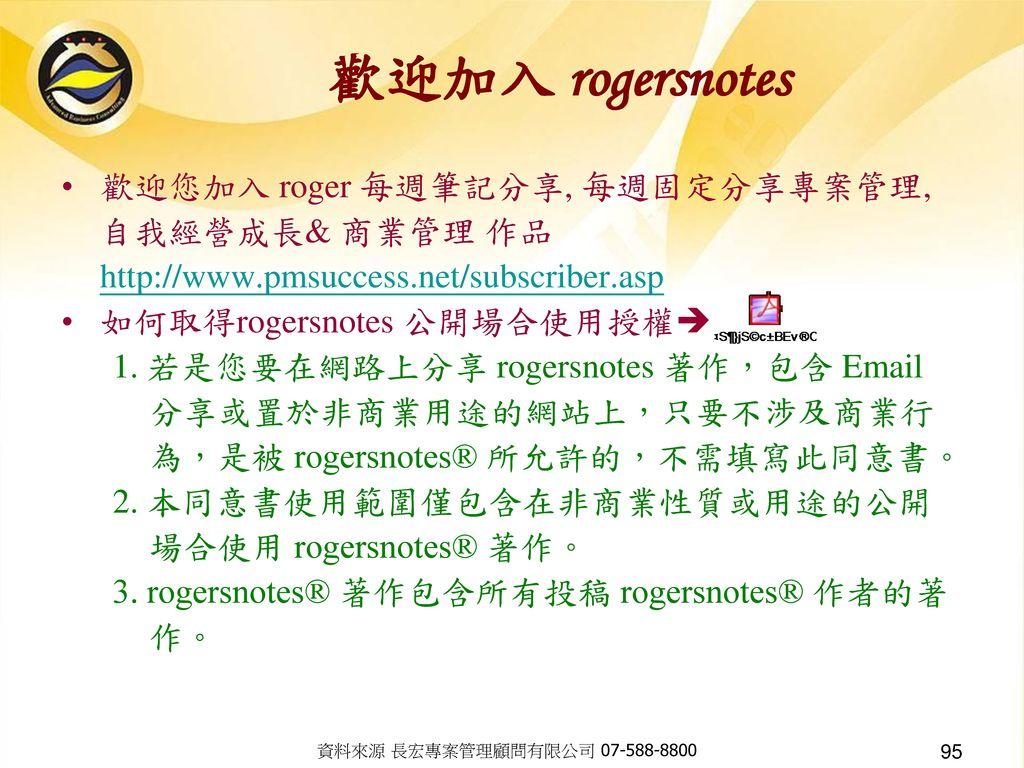 歡迎加入 rogersnotes 歡迎您加入 roger 每週筆記分享, 每週固定分享專案管理, 自我經營成長& 商業管理 作品 http://www.pmsuccess.net/subscriber.asp.