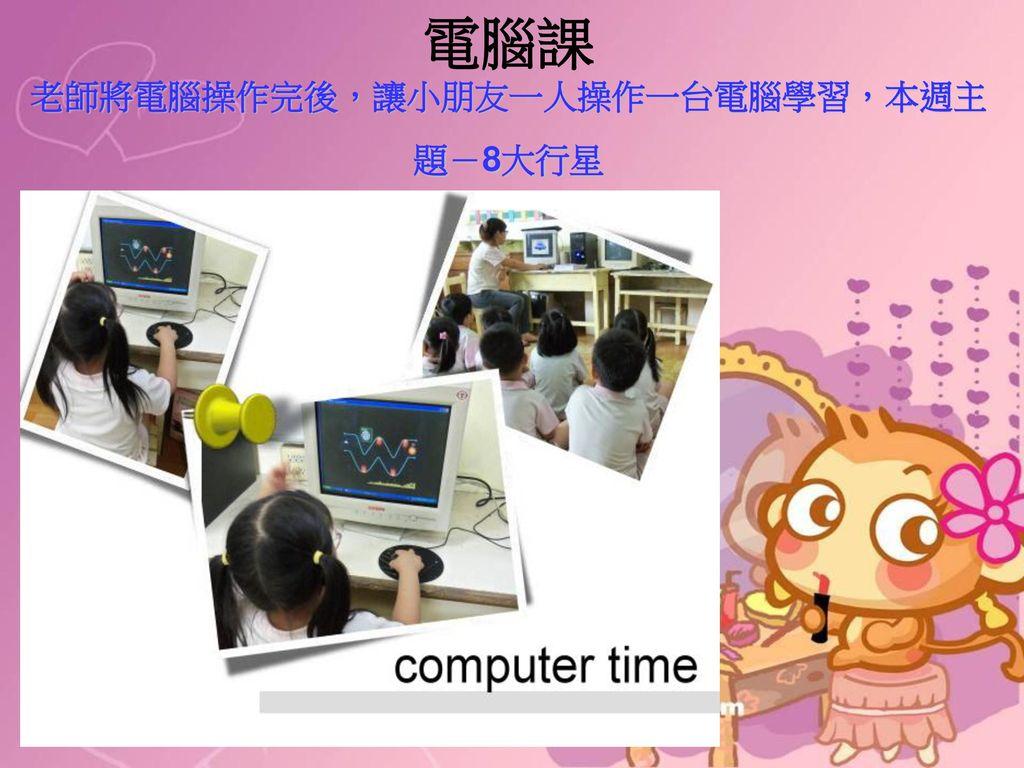電腦課 老師將電腦操作完後,讓小朋友一人操作一台電腦學習,本週主題-8大行星