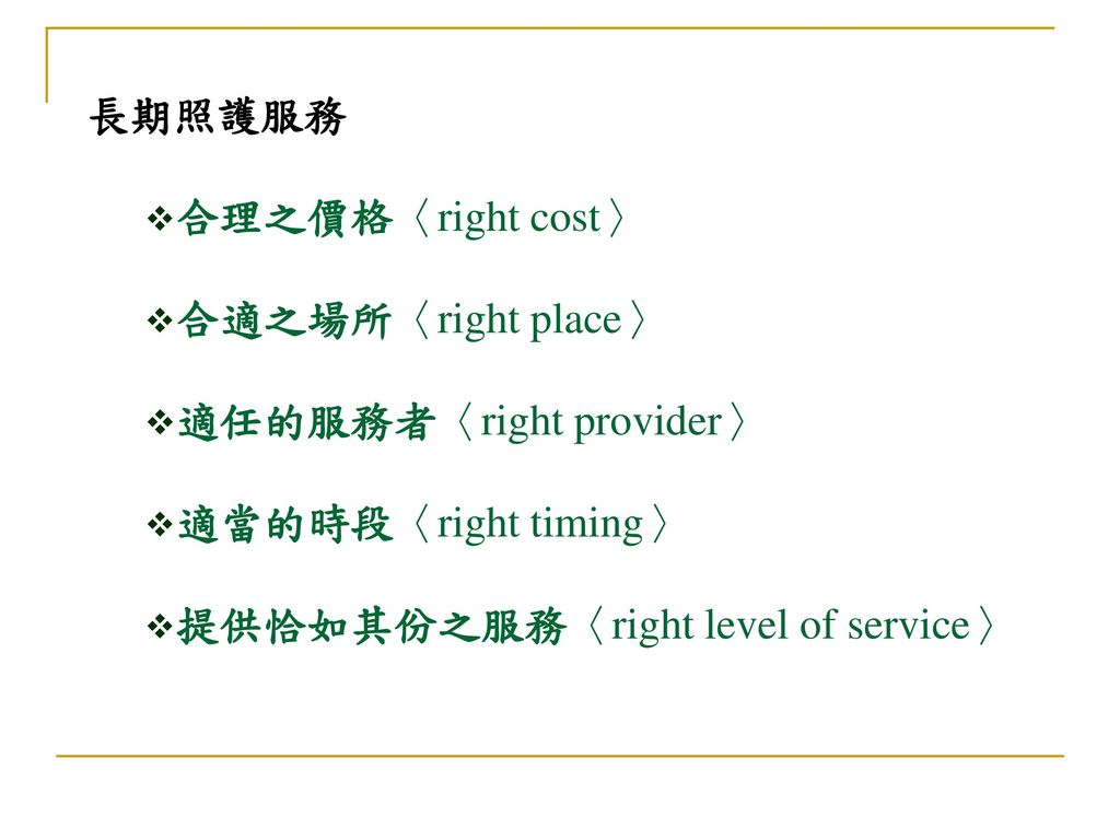 長期照護服務 合理之價格〈right cost〉 合適之場所〈right place〉 適任的服務者〈right provider〉 適當的時段〈right timing〉 提供恰如其份之服務〈right level of service〉