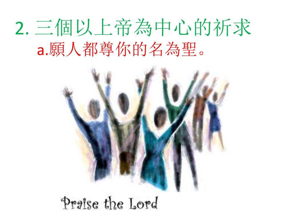 2. 三個以上帝為中心的祈求 a.願人都尊你的名為聖。