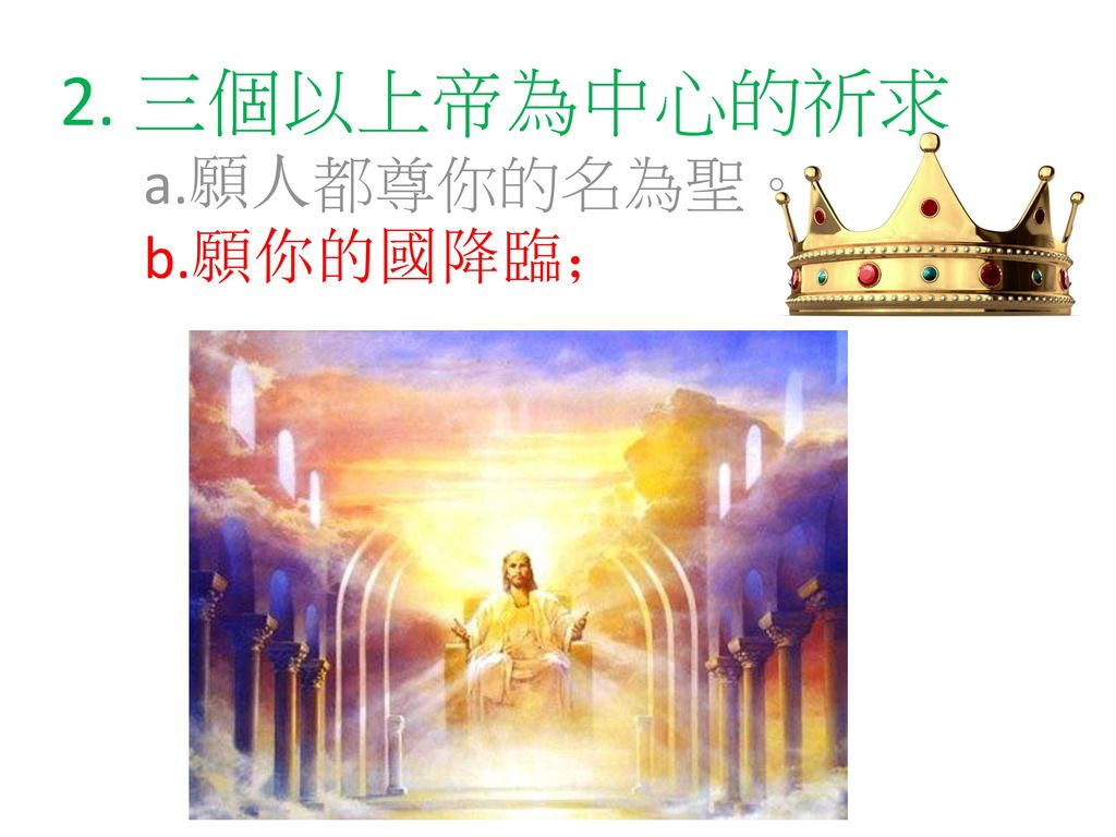 2. 三個以上帝為中心的祈求 a.願人都尊你的名為聖。 b.願你的國降臨;