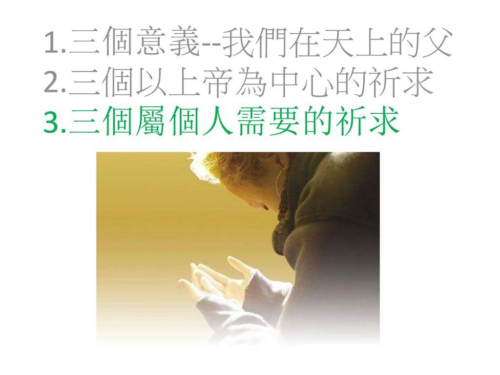 1.三個意義--我們在天上的父 2.三個以上帝為中心的祈求 3.三個屬個人需要的祈求
