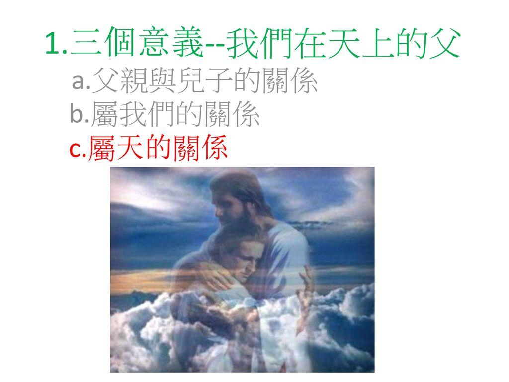 1.三個意義--我們在天上的父 a.父親與兒子的關係 b.屬我們的關係 c.屬天的關係