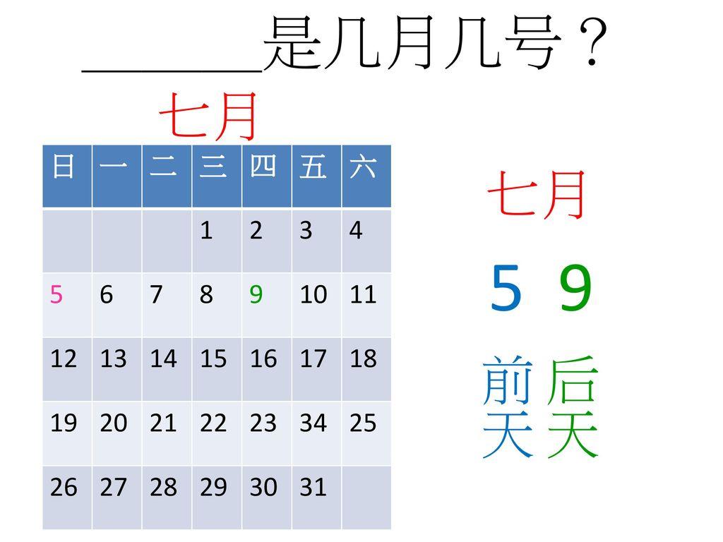 5 9 ___是几月几号? 七月 七月 后天 前天 日 一 二 三 四 五 六 1 2 3 4 5 6 7 8 9 10 11 12 13