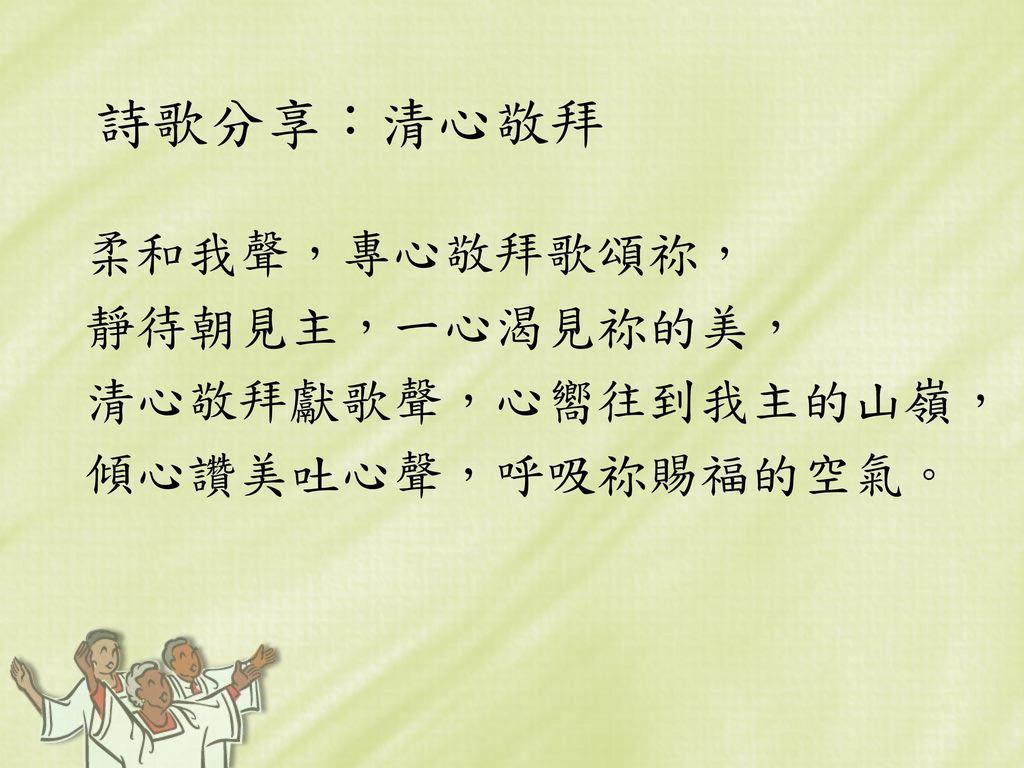 詩歌分享:清心敬拜 柔和我聲,專心敬拜歌頌祢, 靜待朝見主,一心渴見祢的美, 清心敬拜獻歌聲,心嚮往到我主的山嶺,