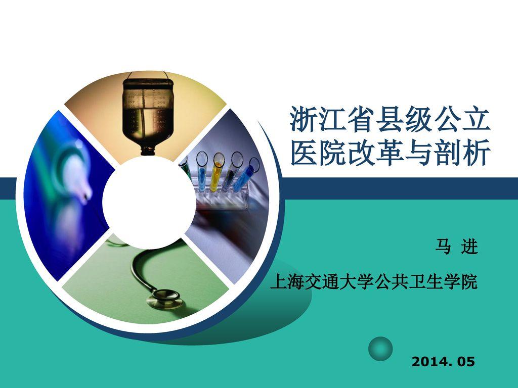 浙江省县级公立医院改革与剖析 马 进 上海交通大学公共卫生学院 2014. 05