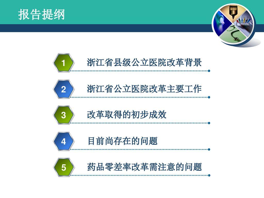 报告提纲 1 浙江省县级公立医院改革背景 2 浙江省公立医院改革主要工作 3 改革取得的初步成效 4 目前尚存在的问题 5