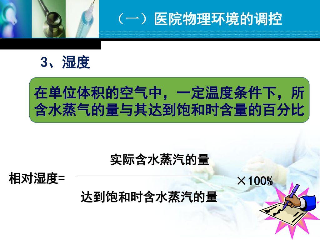 (一)医院物理环境的调控 3、湿度 在单位体积的空气中,一定温度条件下,所 含水蒸气的量与其达到饱和时含量的百分比 实际含水蒸汽的量