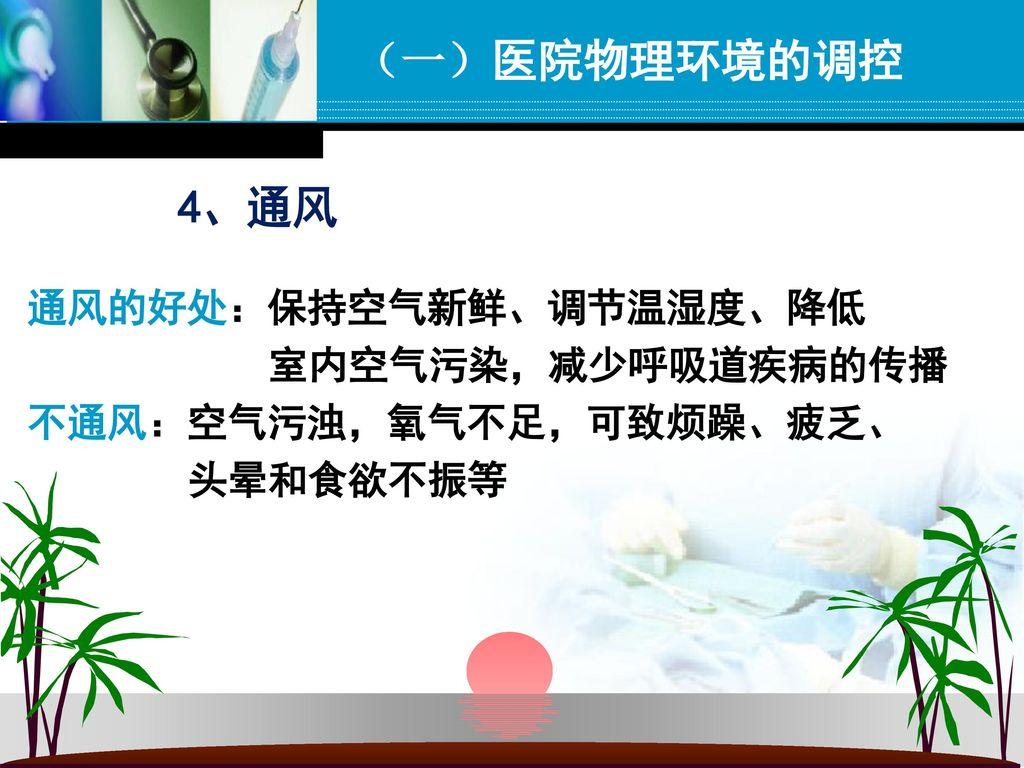 (一)医院物理环境的调控 4、通风 通风的好处:保持空气新鲜、调节温湿度、降低 室内空气污染,减少呼吸道疾病的传播