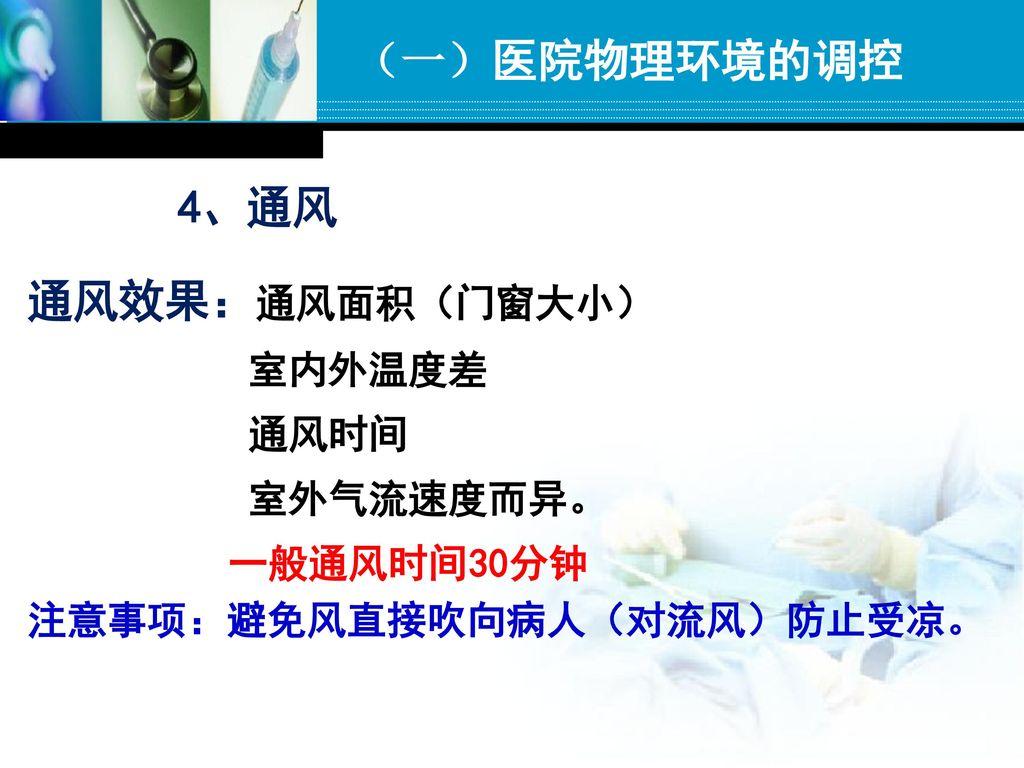 (一)医院物理环境的调控 4、通风 通风效果:通风面积(门窗大小) 室内外温度差 通风时间 室外气流速度而异。 一般通风时间30分钟