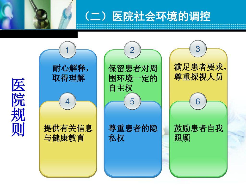 医院规则 (二)医院社会环境的调控 1 耐心解释, 取得理解 2 保留患者对周围环境一定的自主权 3 满足患者要求, 尊重探视人员 4