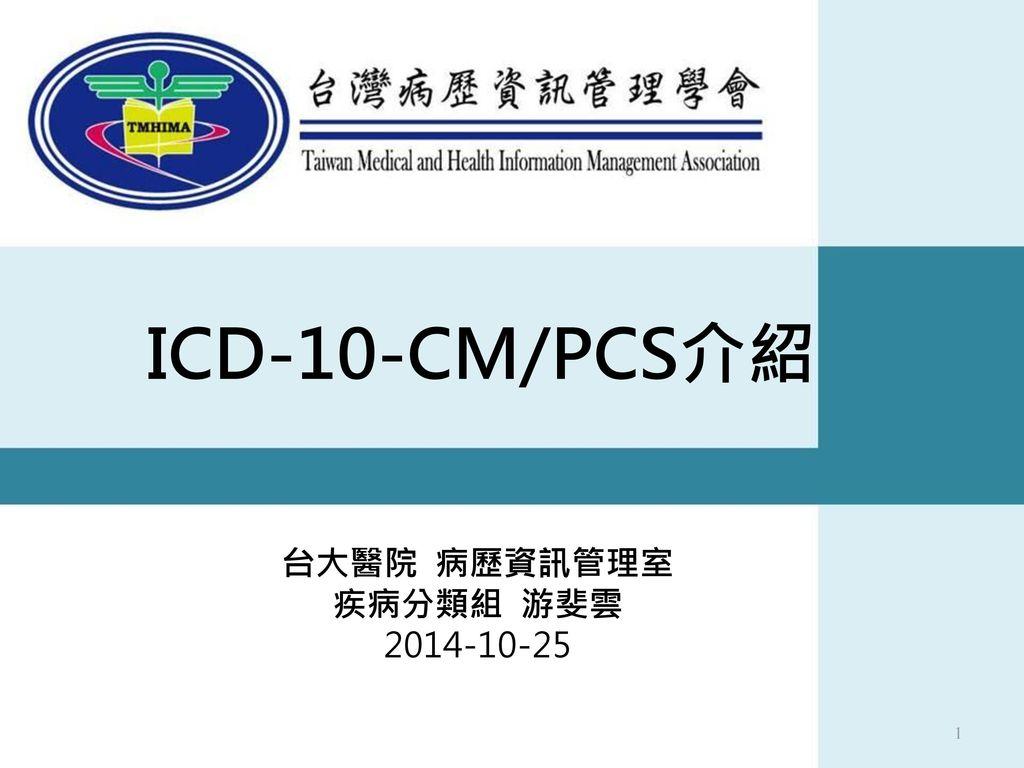 ICD-10-CM/PCS介紹 台大醫院 病歷資訊管理室 疾病分類組 游斐雲 2014-10-25 1
