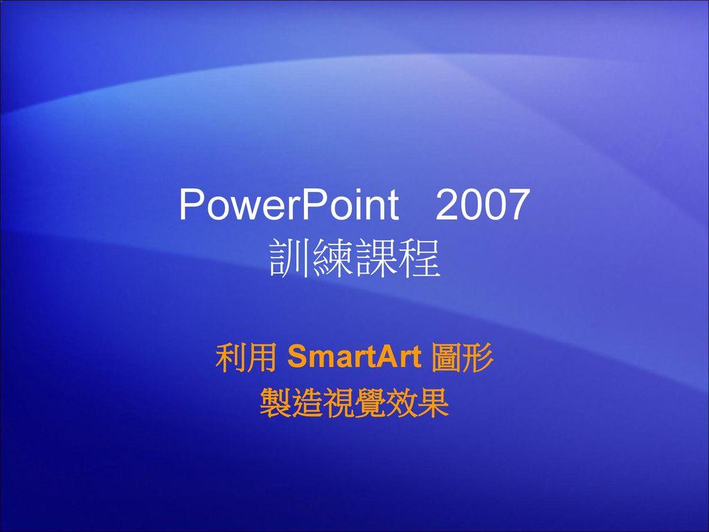PowerPoint 2007 訓練課程 利用 SmartArt 圖形 製造視覺效果 1