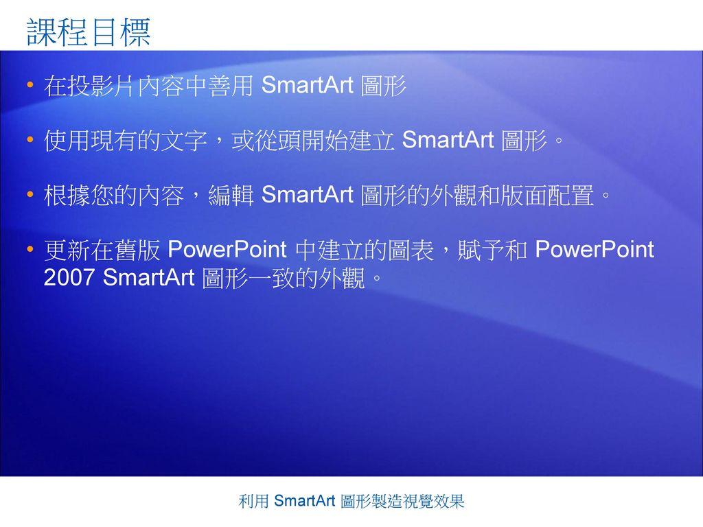 課程目標 在投影片內容中善用 SmartArt 圖形 使用現有的文字,或從頭開始建立 SmartArt 圖形。