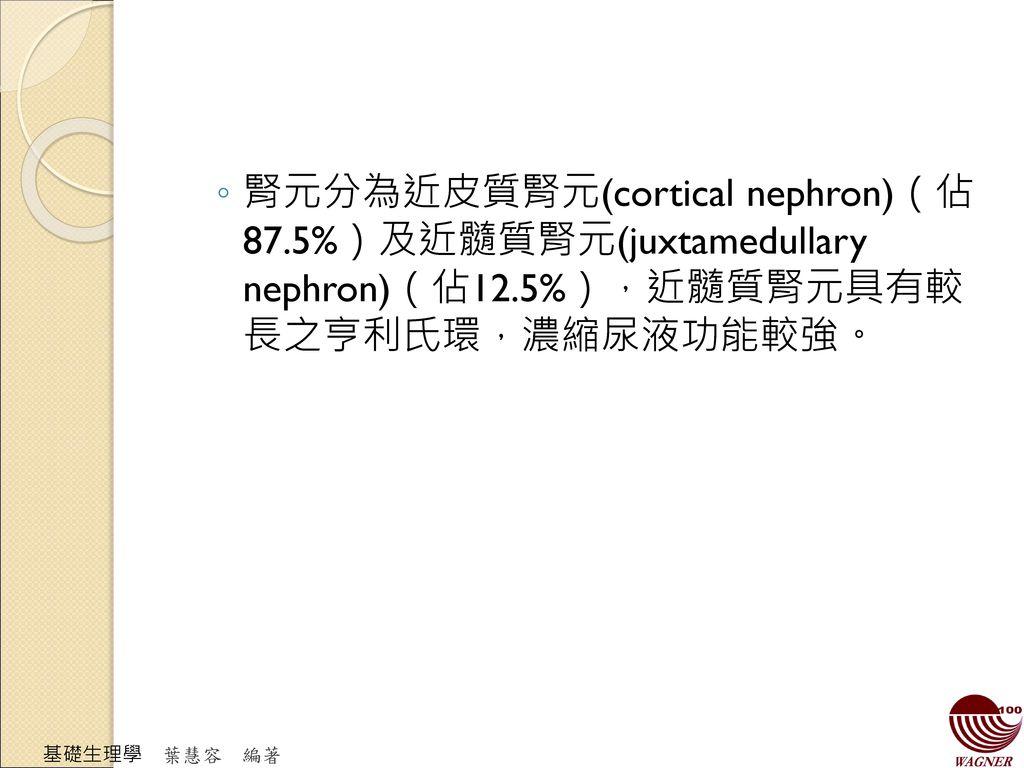 腎元分為近皮質腎元(cortical nephron)(佔 87.5%)及近髓質腎元(juxtamedullary nephron)(佔12.5%),近髓質腎元具有較 長之亨利氏環,濃縮尿液功能較強。