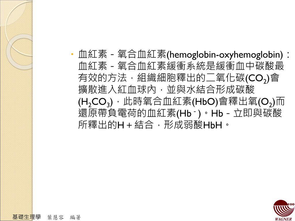 血紅素-氧合血紅素(hemoglobin-oxyhemoglobin):血紅素-氧合血紅素緩衝系統是緩衝血中碳酸最有效的方法,組織細胞釋出的二氧化碳(CO2)會擴散進入紅血球內,並與水結合形成碳酸(H2CO3),此時氧合血紅素(HbO)會釋出氧(O2)而還原帶負電荷的血紅素(Hb-)。Hb-立即與碳酸所釋出的H+結合,形成弱酸HbH。