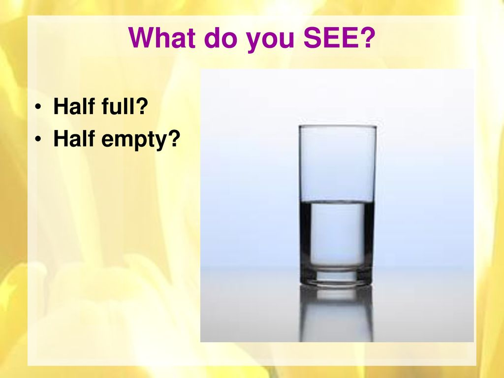 What do you SEE Half full Half empty