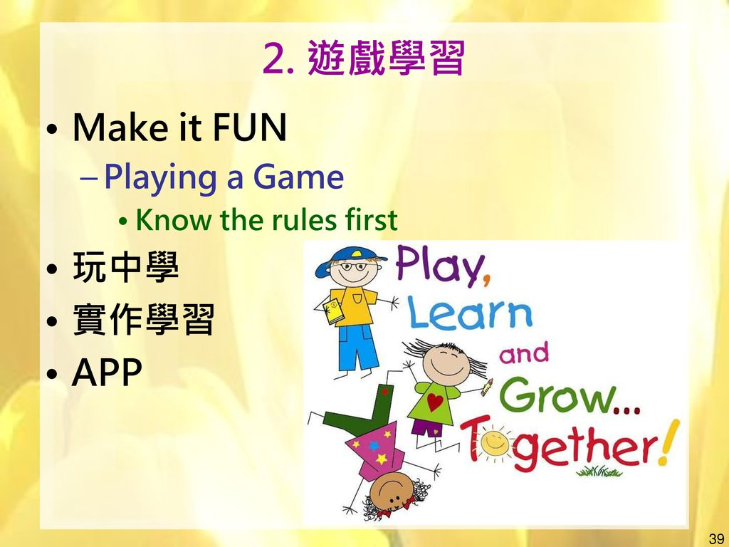 2. 遊戲學習 Make it FUN Playing a Game Know the rules first 玩中學 實作學習 APP