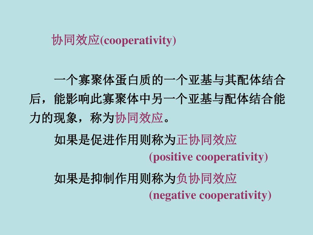 协同效应(cooperativity) 一个寡聚体蛋白质的一个亚基与其配体结合后,能影响此寡聚体中另一个亚基与配体结合能力的现象,称为协同效应。 如果是促进作用则称为正协同效应. (positive cooperativity)