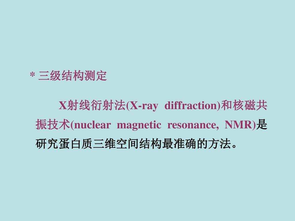 * 三级结构测定 X射线衍射法(X-ray diffraction)和核磁共振技术(nuclear magnetic resonance, NMR)是研究蛋白质三维空间结构最准确的方法。