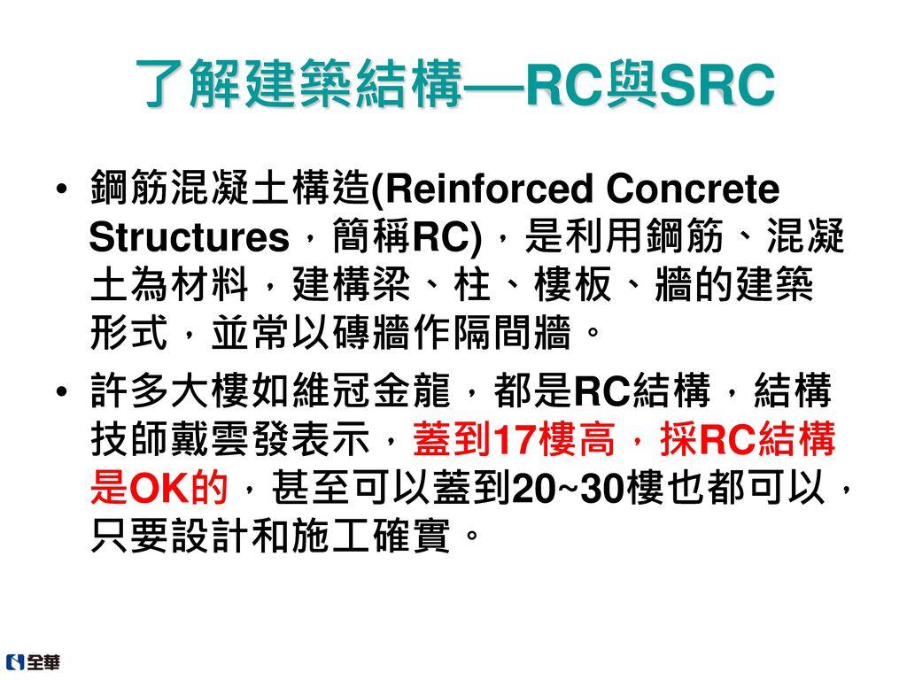 了解建築結構—RC與SRC 鋼筋混凝土構造(Reinforced Concrete Structures,簡稱RC),是利用鋼筋、混凝土為材料,建構梁、柱、樓板、牆的建築形式,並常以磚牆作隔間牆。