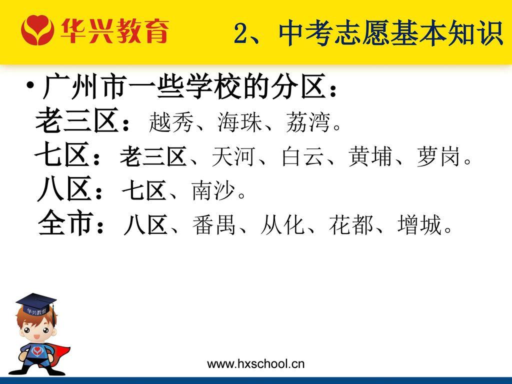 2、中考志愿基本知识 广州市一些学校的分区: 八区:七区、南沙。 老三区:越秀、海珠、荔湾。 七区:老三区、天河、白云、黄埔、萝岗。