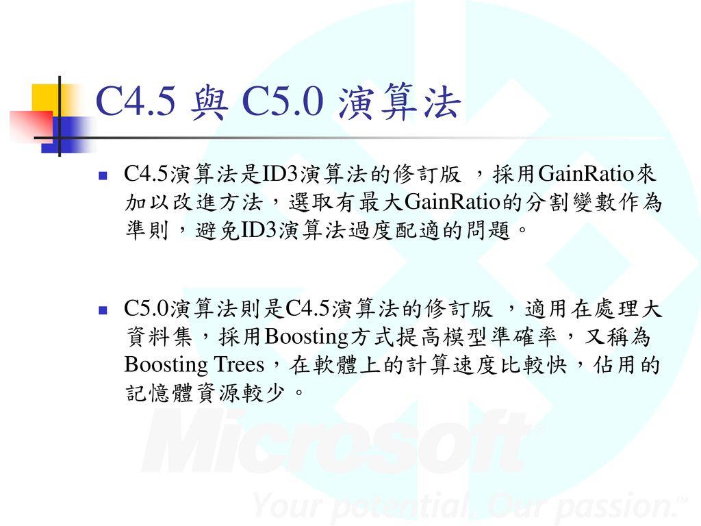 C4.5 與 C5.0 演算法 C4.5演算法是ID3演算法的修訂版 ,採用GainRatio來加以改進方法,選取有最大GainRatio的分割變數作為準則,避免ID3演算法過度配適的問題。