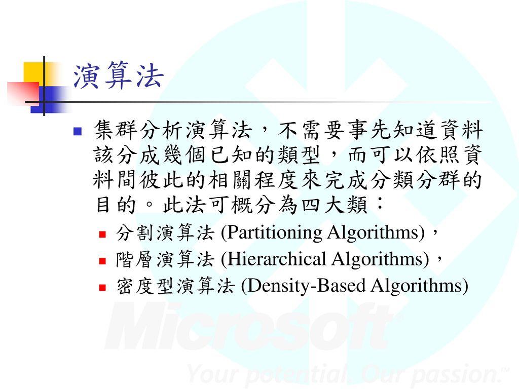 演算法 集群分析演算法,不需要事先知道資料該分成幾個已知的類型,而可以依照資料間彼此的相關程度來完成分類分群的目的。此法可概分為四大類: