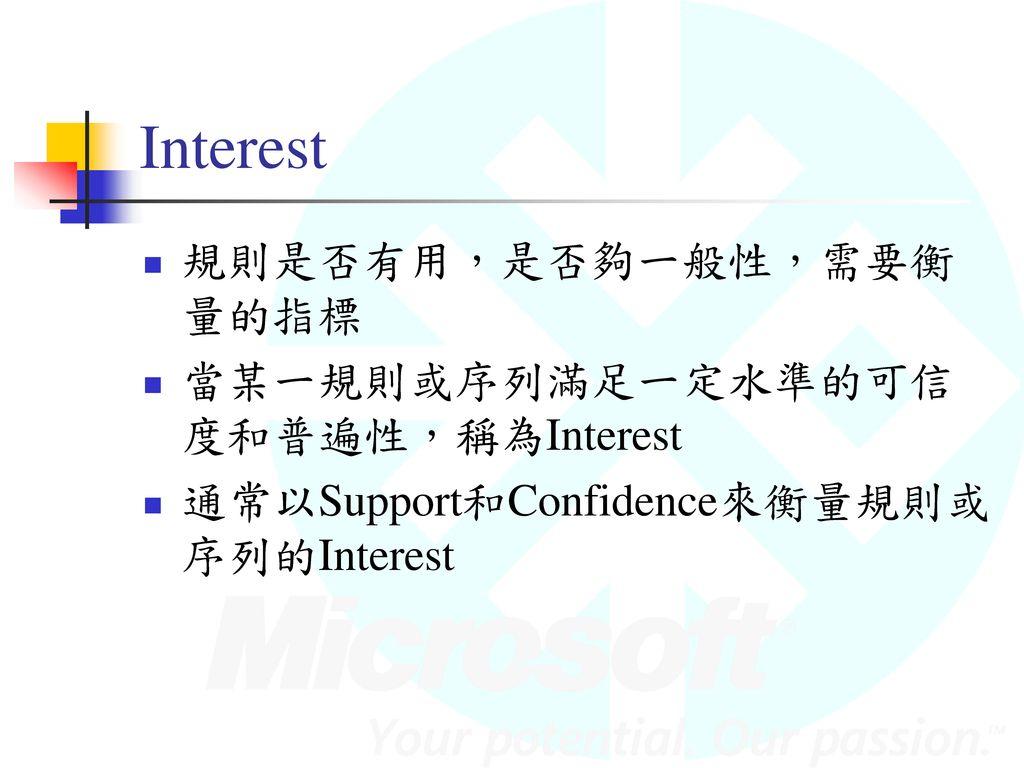 Interest 規則是否有用,是否夠一般性,需要衡量的指標 當某一規則或序列滿足一定水準的可信度和普遍性,稱為Interest