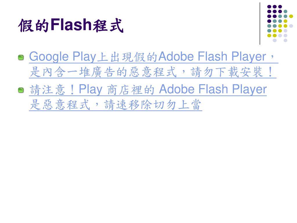 假的Flash程式 Google Play上出現假的Adobe Flash Player,是內含一堆廣告的惡意程式,請勿下載安裝!