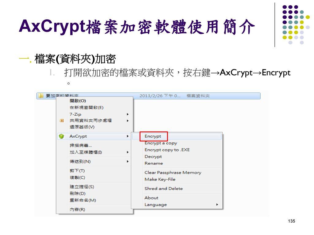 AxCrypt檔案加密軟體使用簡介 檔案(資料夾)加密 打開欲加密的檔案或資料夾,按右鍵→AxCrypt→Encrypt 。