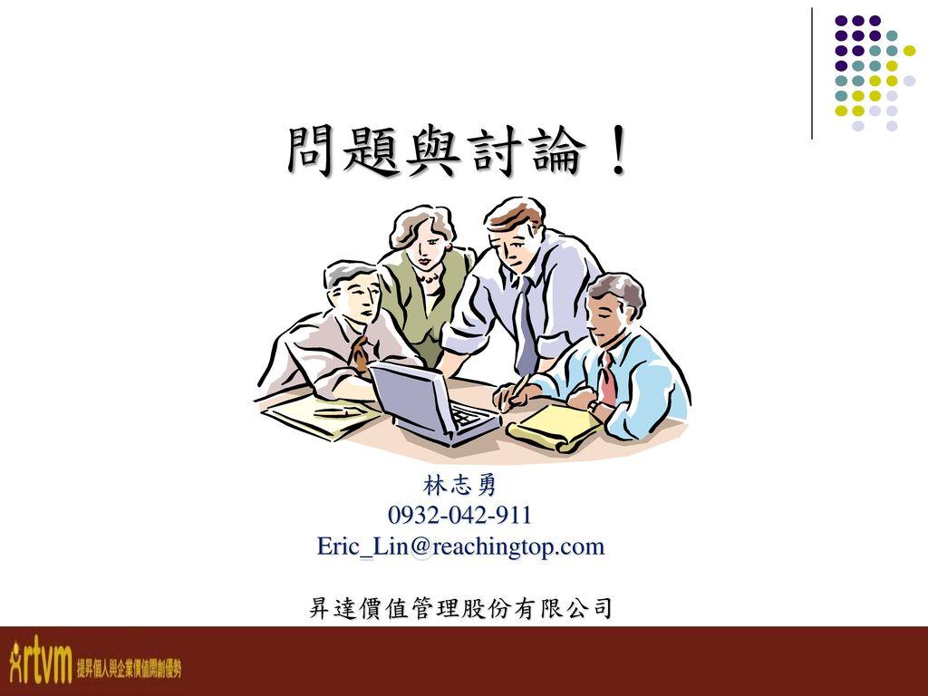 問題與討論! 林志勇 0932-042-911 Eric_Lin@reachingtop.com 昇達價值管理股份有限公司 - 141 -