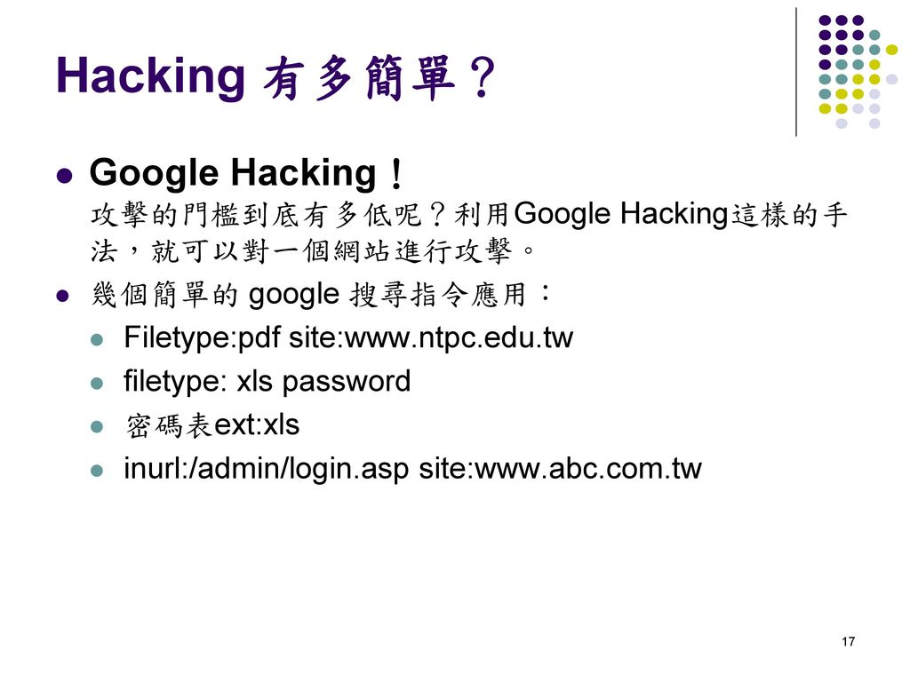 Hacking 有多簡單? Google Hacking! 攻擊的門檻到底有多低呢?利用Google Hacking這樣的手法,就可以對一個網站進行攻擊。 幾個簡單的 google 搜尋指令應用: