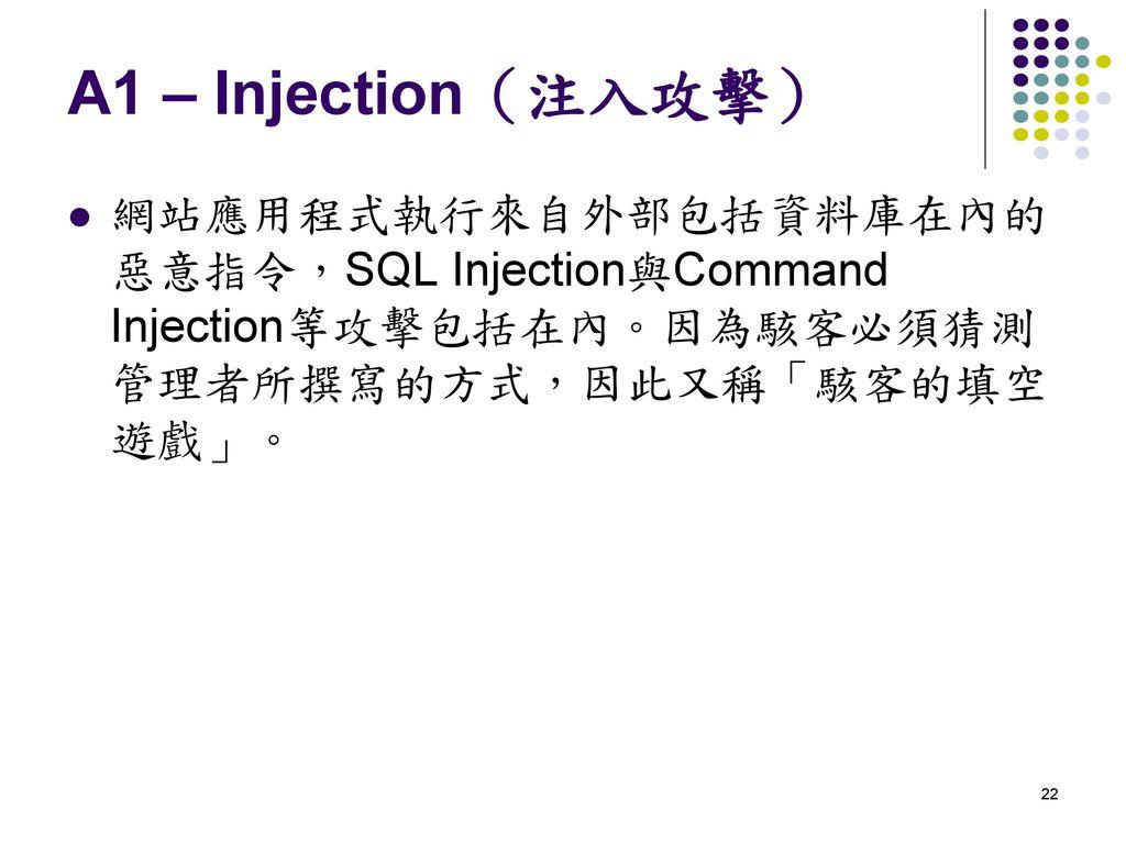 A1 – Injection(注入攻擊) 網站應用程式執行來自外部包括資料庫在內的惡意指令,SQL Injection與Command Injection等攻擊包括在內。因為駭客必須猜測管理者所撰寫的方式,因此又稱「駭客的填空遊戲」。