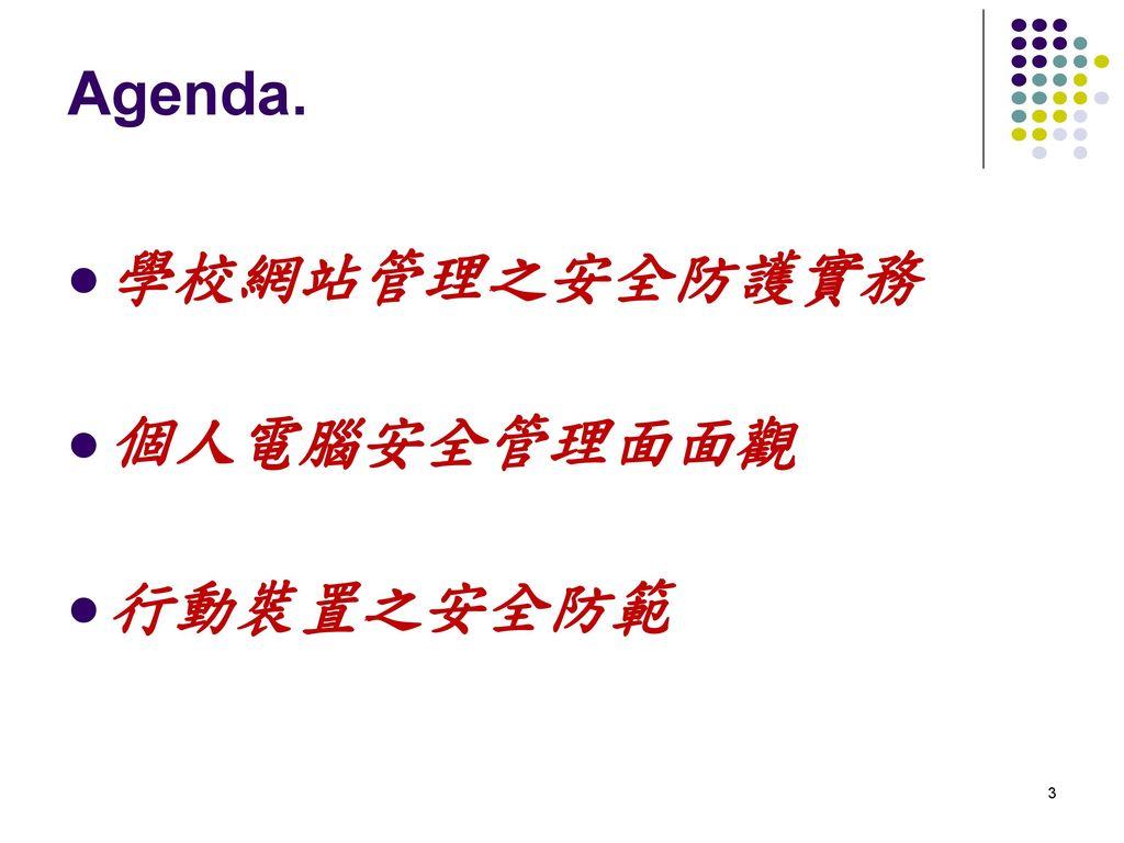 Agenda. 學校網站管理之安全防護實務 個人電腦安全管理面面觀 行動裝置之安全防範