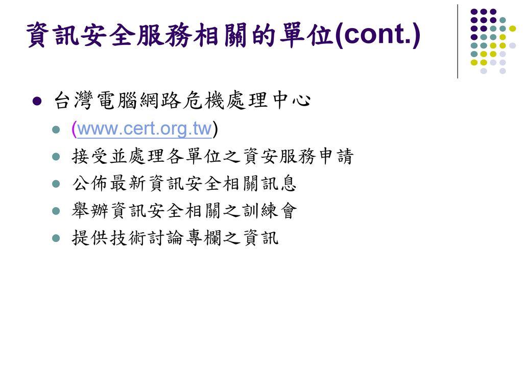 資訊安全服務相關的單位(cont.) 台灣電腦網路危機處理中心 (www.cert.org.tw) 接受並處理各單位之資安服務申請