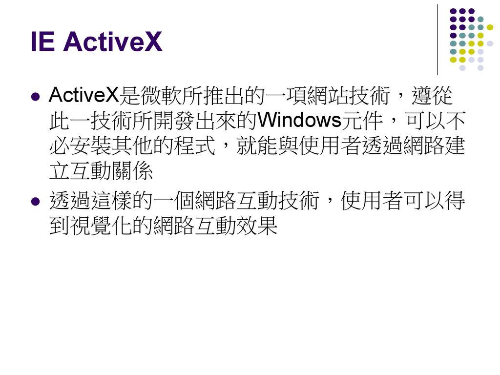 IE ActiveX ActiveX是微軟所推出的一項網站技術,遵從此一技術所開發出來的Windows元件,可以不必安裝其他的程式,就能與使用者透過網路建立互動關係.