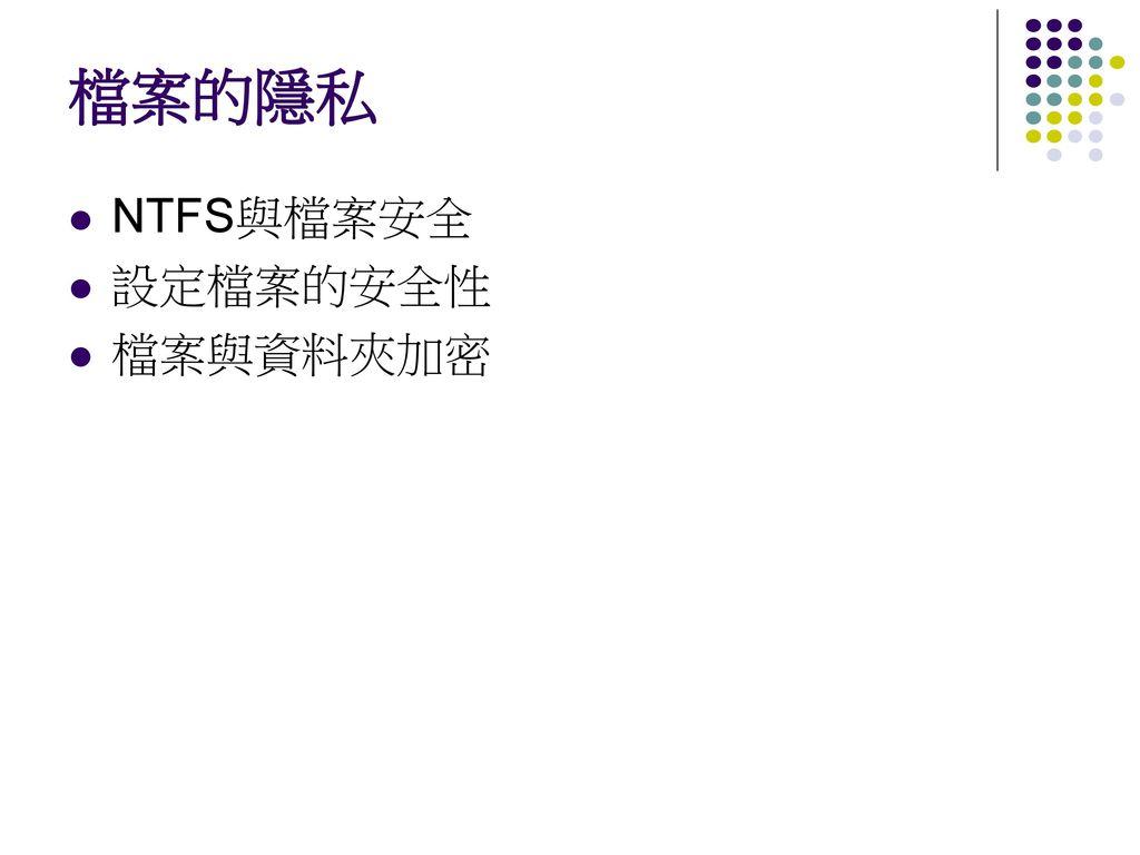 檔案的隱私 NTFS與檔案安全 設定檔案的安全性 檔案與資料夾加密