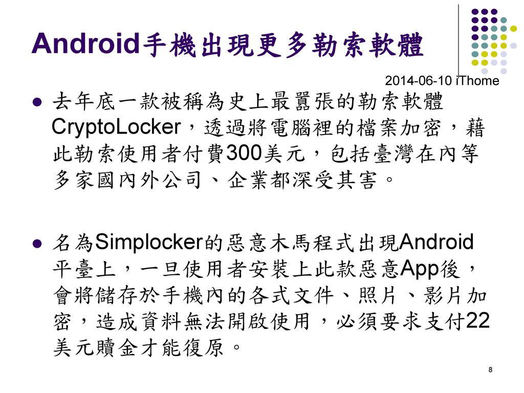 Android手機出現更多勒索軟體 2014-06-10 iThome. 去年底一款被稱為史上最囂張的勒索軟體CryptoLocker,透過將電腦裡的檔案加密,藉此勒索使用者付費300美元,包括臺灣在內等多家國內外公司、企業都深受其害。