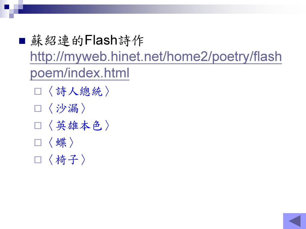 蘇紹連的Flash詩作http://myweb.hinet.net/home2/poetry/flashpoem/index.html 〈詩人總統〉 〈沙漏〉 〈英雄本色〉 〈蝶〉 〈椅子〉