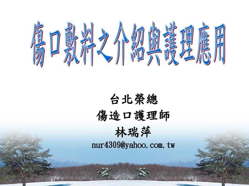 傷口敷料之介紹與護理應用 台北榮總 傷造口護理師 林瑞萍 nur4309@yahoo.com.tw