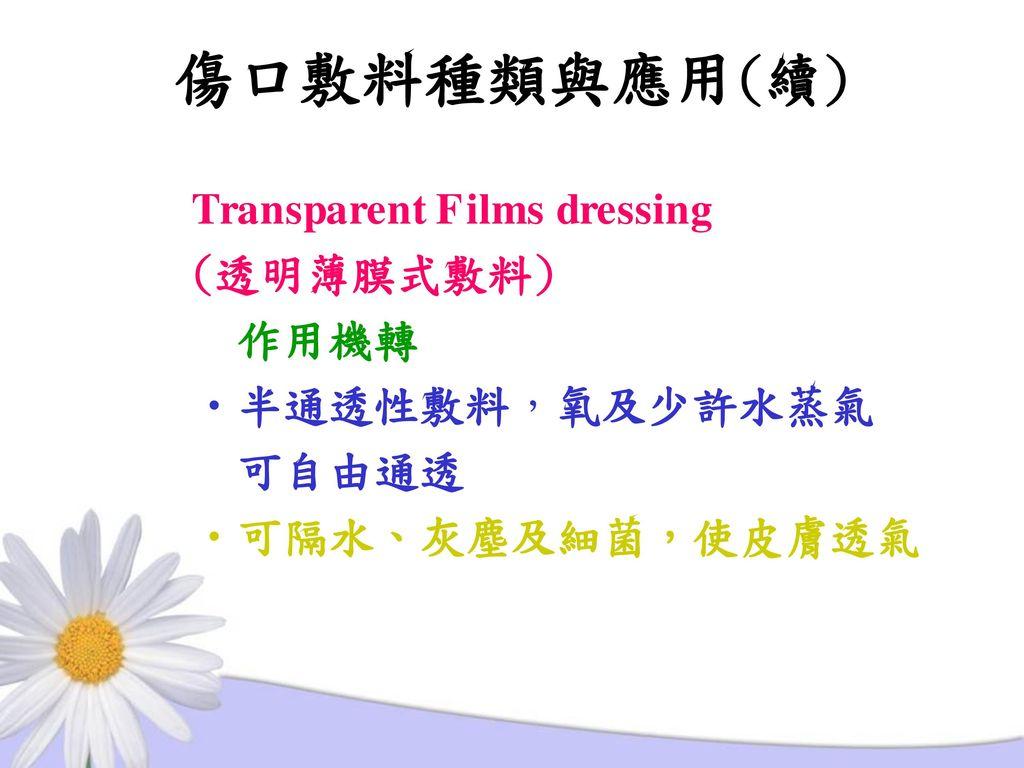 傷口敷料種類與應用(續) Transparent Films dressing (透明薄膜式敷料) 作用機轉 半通透性敷料,氧及少許水蒸氣