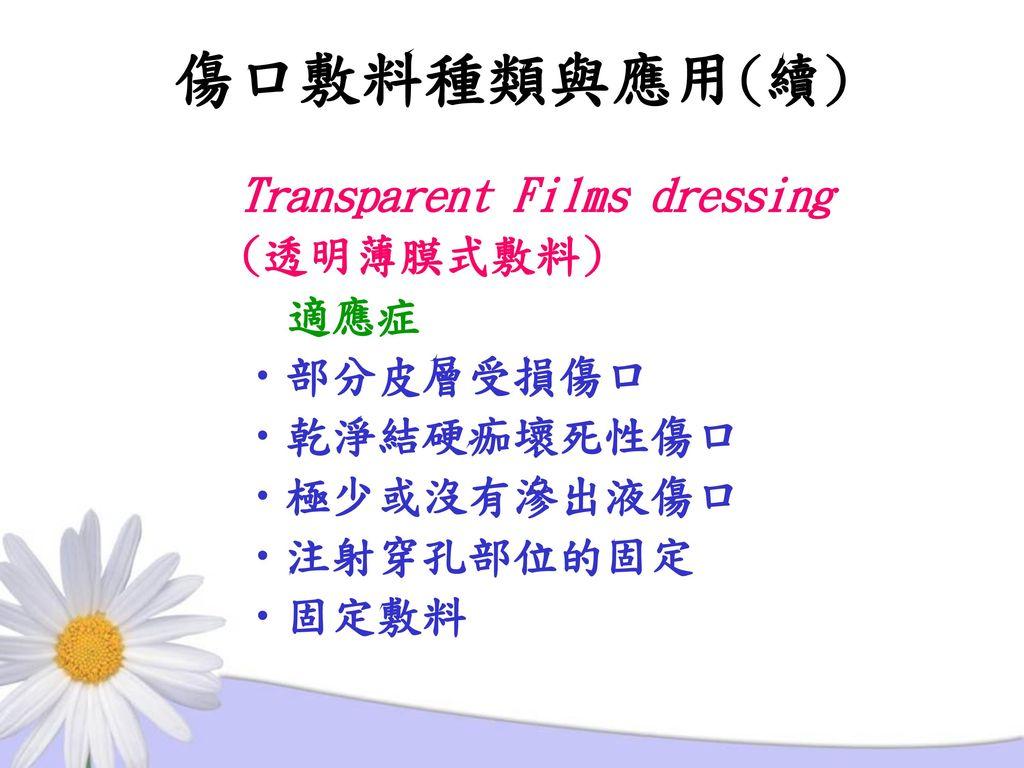 傷口敷料種類與應用(續) Transparent Films dressing (透明薄膜式敷料) 適應症 部分皮層受損傷口