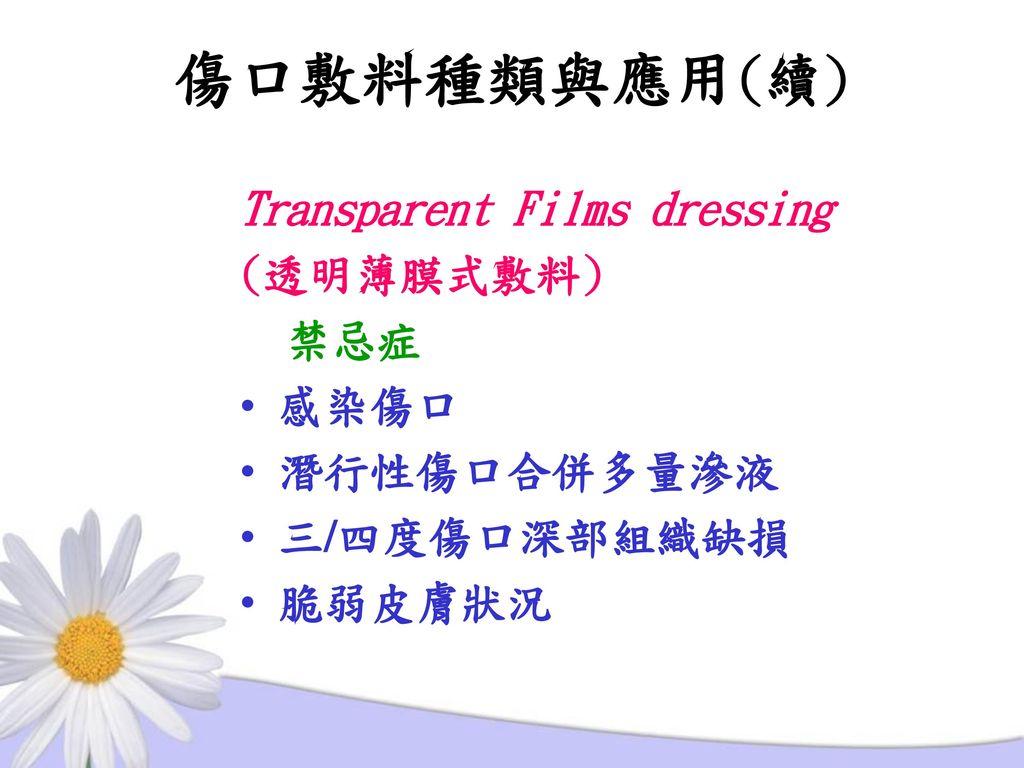 傷口敷料種類與應用(續) Transparent Films dressing (透明薄膜式敷料) 禁忌症 感染傷口 潛行性傷口合併多量滲液