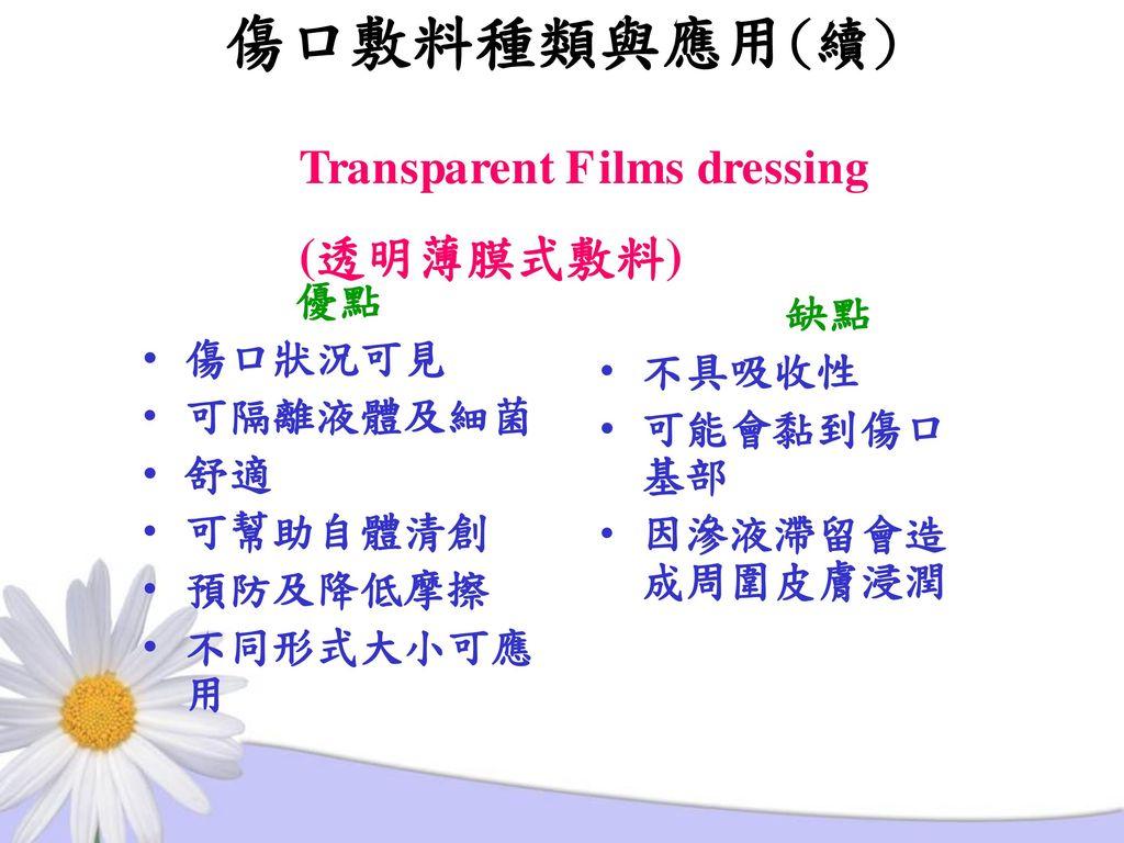 傷口敷料種類與應用(續) Transparent Films dressing (透明薄膜式敷料) 優點 缺點 傷口狀況可見 不具吸收性